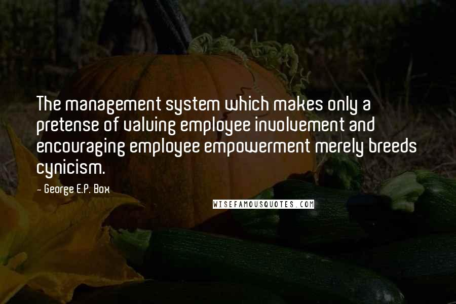 George E.P. Box quotes: The management system which makes only a pretense of valuing employee involvement and encouraging employee empowerment merely breeds cynicism.
