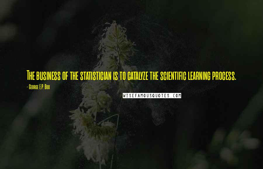 George E.P. Box quotes: The business of the statistician is to catalyze the scientific learning process.