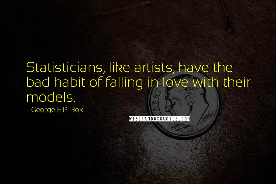 George E.P. Box quotes: Statisticians, like artists, have the bad habit of falling in love with their models.