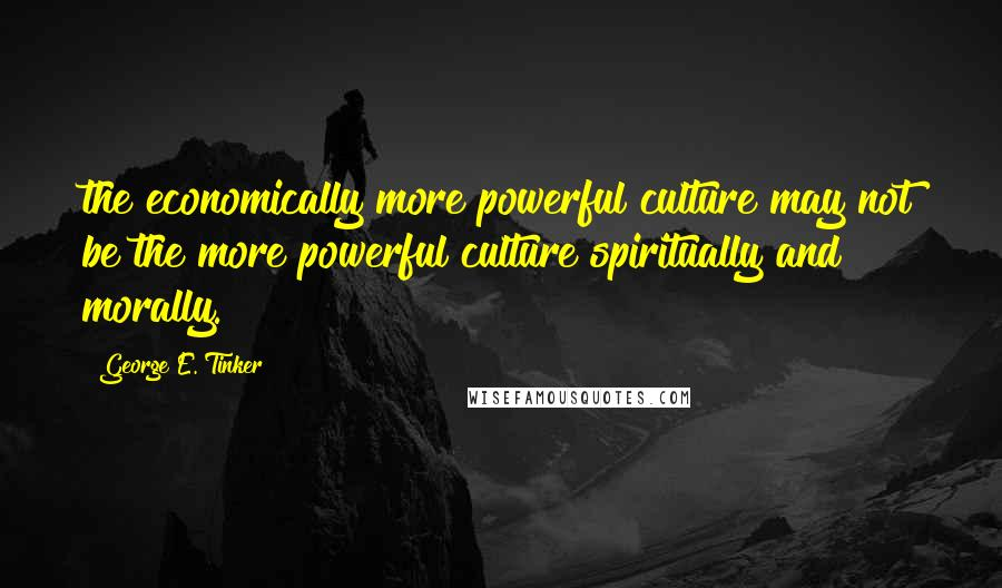 George E. Tinker quotes: the economically more powerful culture may not be the more powerful culture spiritually and morally.