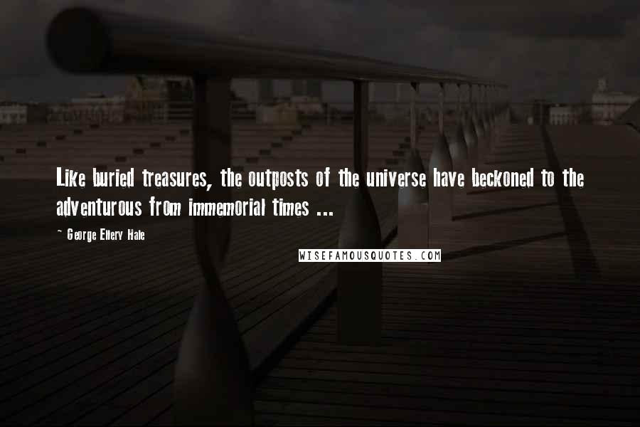 George Ellery Hale quotes: Like buried treasures, the outposts of the universe have beckoned to the adventurous from immemorial times ...