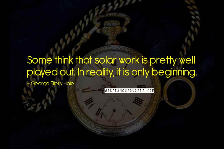 George Ellery Hale quotes: Some think that solar work is pretty well played out. In reality, it is only beginning.