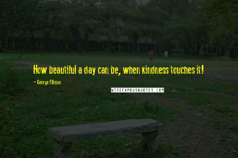 George Elliston quotes: How beautiful a day can be, when kindness touches it!