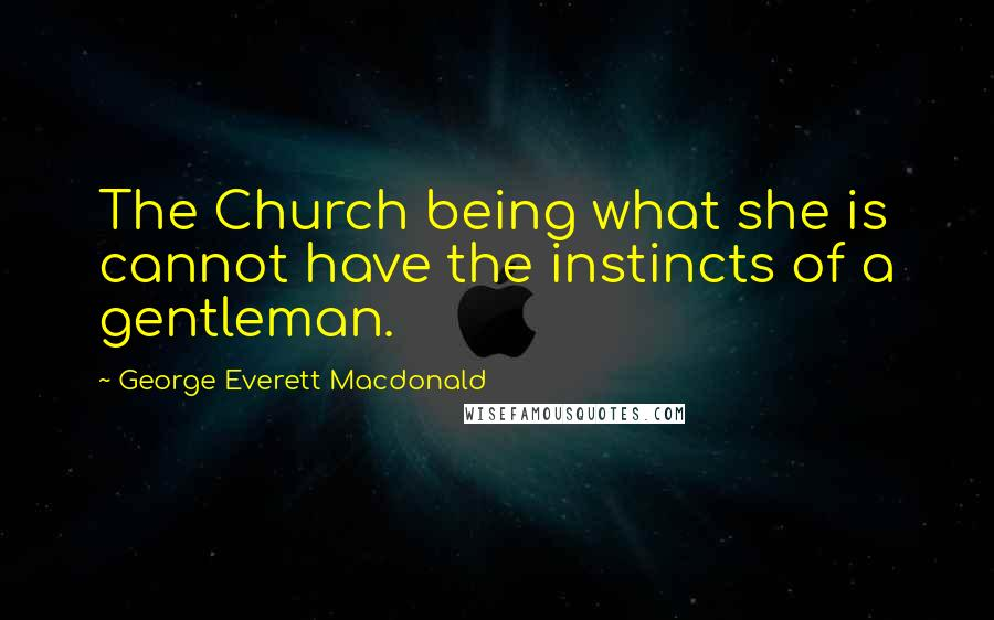 George Everett Macdonald quotes: The Church being what she is cannot have the instincts of a gentleman.