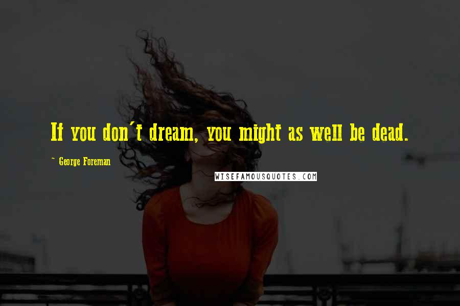 George Foreman quotes: If you don't dream, you might as well be dead.