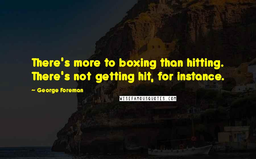 George Foreman quotes: There's more to boxing than hitting. There's not getting hit, for instance.