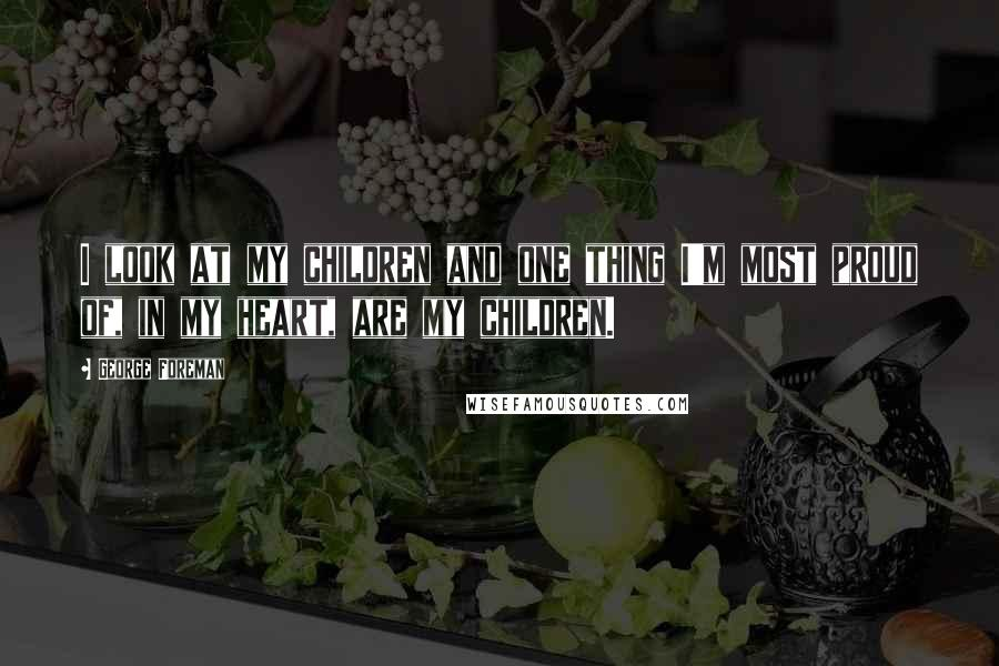 George Foreman quotes: I look at my children and one thing I'm most proud of, in my heart, are my children.