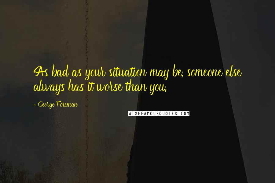 George Foreman quotes: As bad as your situation may be, someone else always has it worse than you.