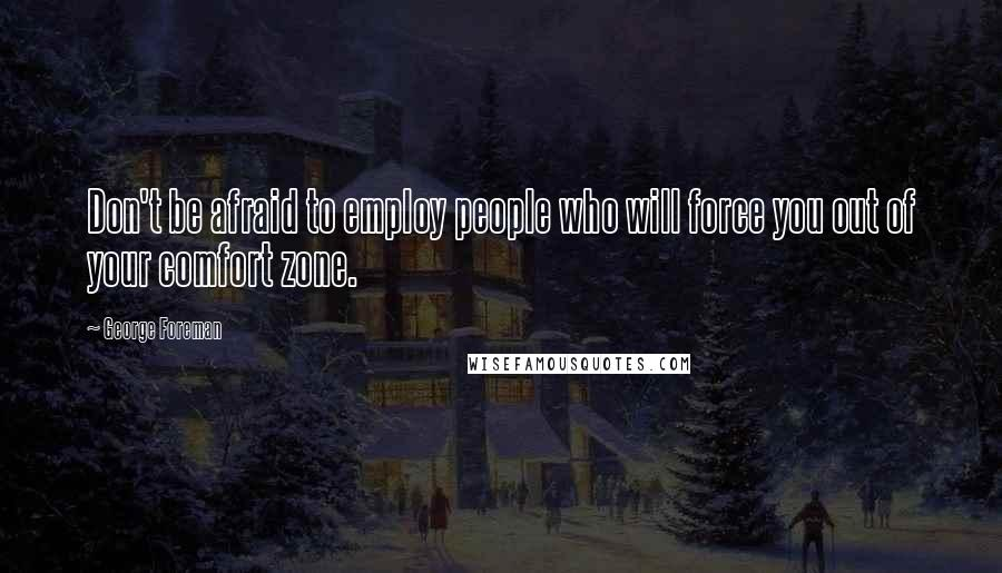 George Foreman quotes: Don't be afraid to employ people who will force you out of your comfort zone.
