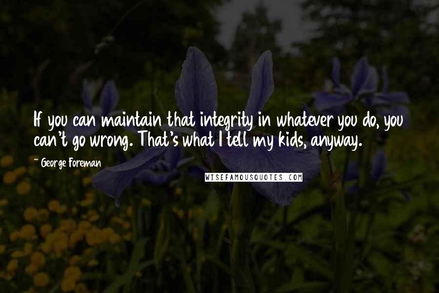George Foreman quotes: If you can maintain that integrity in whatever you do, you can't go wrong. That's what I tell my kids, anyway.