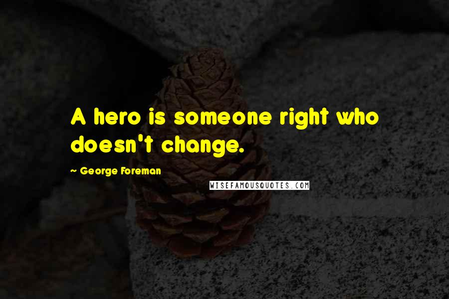 George Foreman quotes: A hero is someone right who doesn't change.