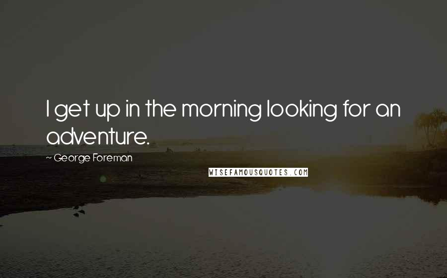 George Foreman quotes: I get up in the morning looking for an adventure.