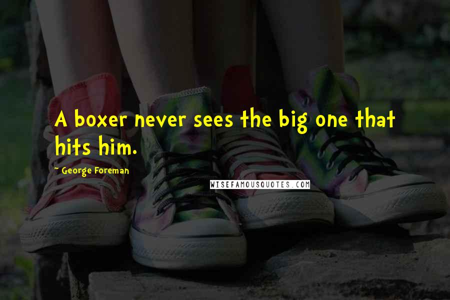 George Foreman quotes: A boxer never sees the big one that hits him.