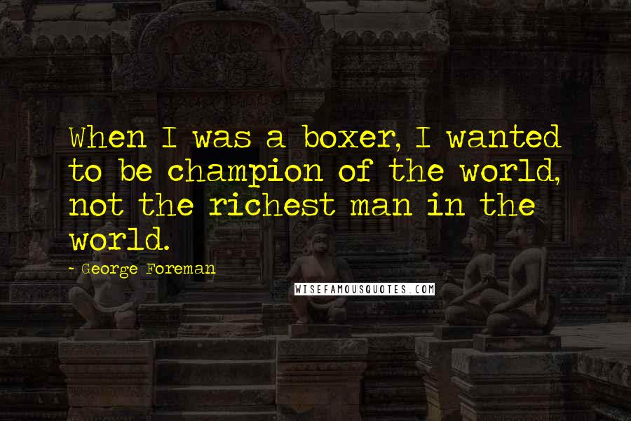 George Foreman quotes: When I was a boxer, I wanted to be champion of the world, not the richest man in the world.