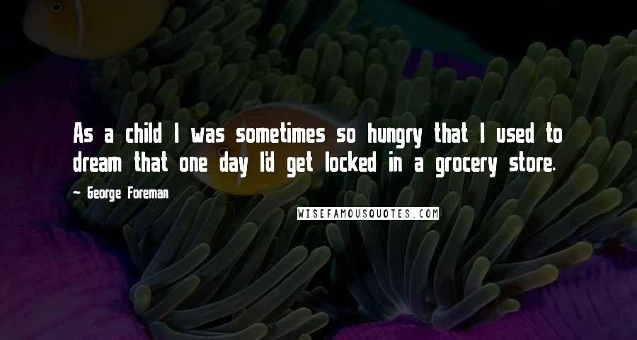 George Foreman quotes: As a child I was sometimes so hungry that I used to dream that one day I'd get locked in a grocery store.