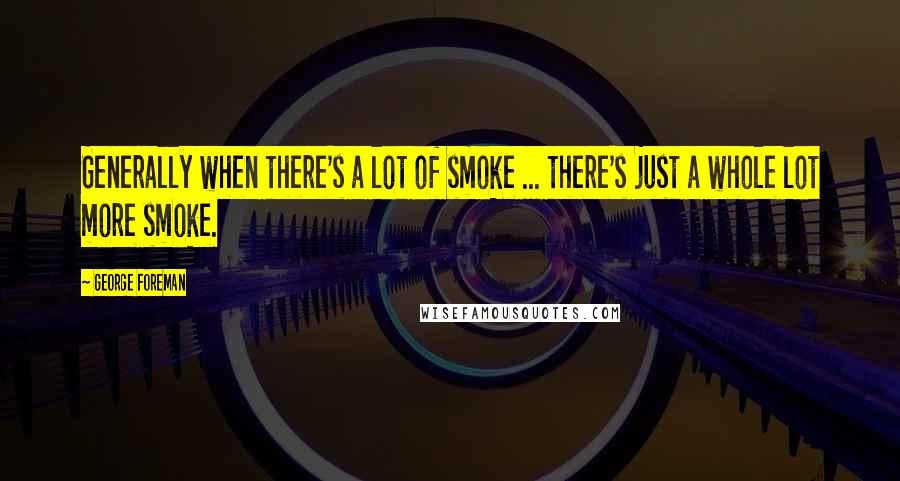George Foreman quotes: Generally when there's a lot of smoke ... there's just a whole lot more smoke.