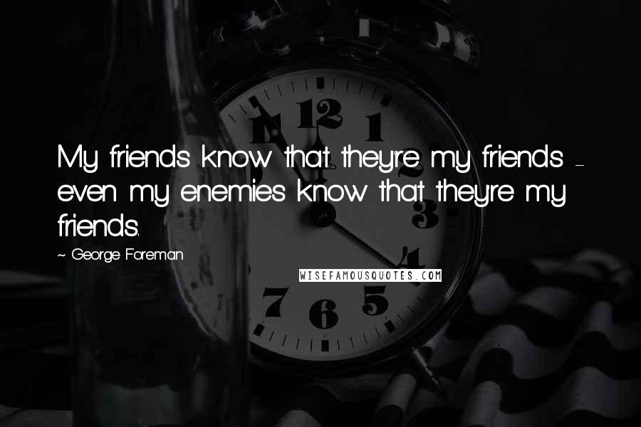 George Foreman quotes: My friends know that they're my friends - even my enemies know that they're my friends.