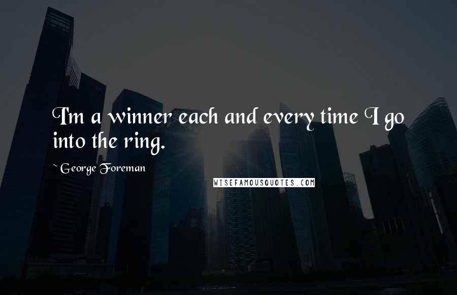 George Foreman quotes: I'm a winner each and every time I go into the ring.