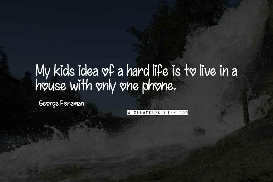 George Foreman quotes: My kids idea of a hard life is to live in a house with only one phone.
