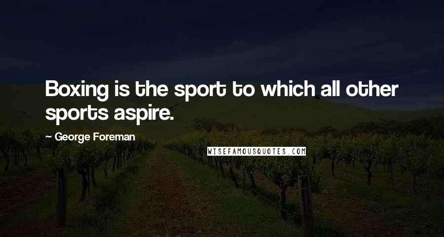 George Foreman quotes: Boxing is the sport to which all other sports aspire.