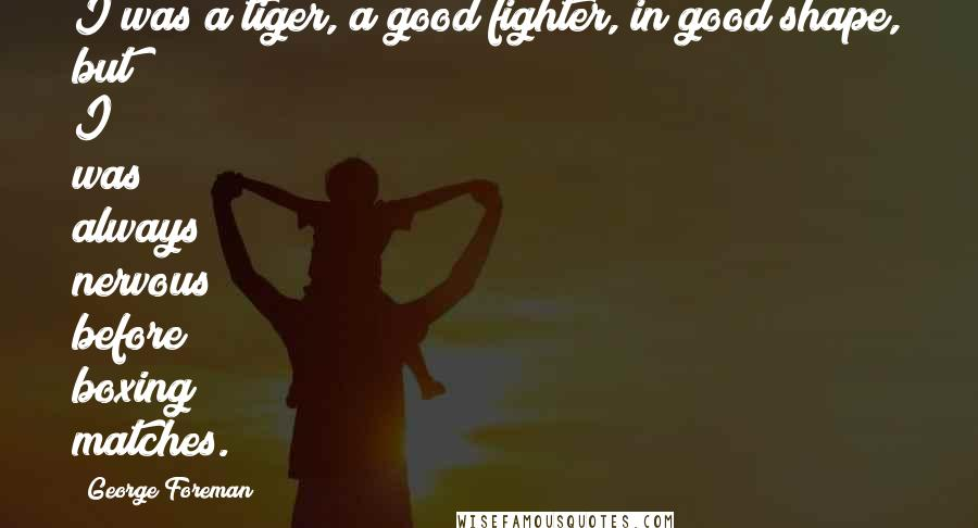 George Foreman quotes: I was a tiger, a good fighter, in good shape, but I was always nervous before boxing matches.
