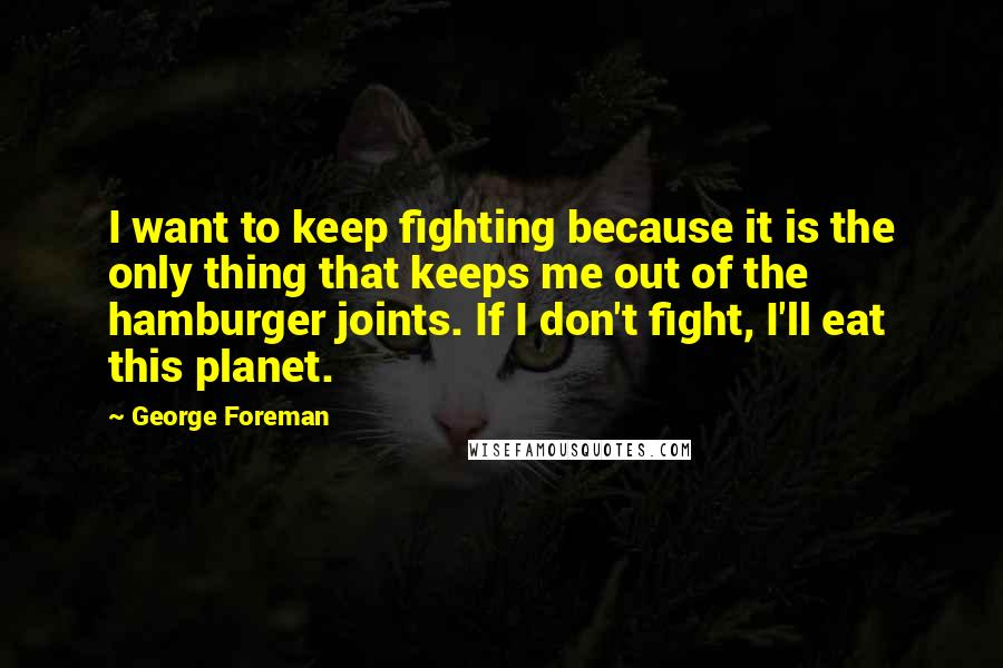 George Foreman quotes: I want to keep fighting because it is the only thing that keeps me out of the hamburger joints. If I don't fight, I'll eat this planet.