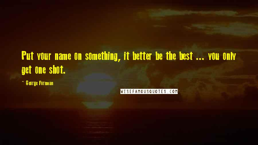 George Foreman quotes: Put your name on something, it better be the best ... you only get one shot.