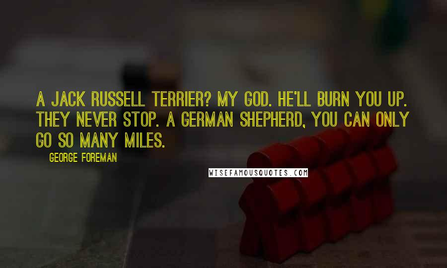 George Foreman quotes: A Jack Russell terrier? My god. He'll burn you up. They never stop. A German shepherd, you can only go so many miles.
