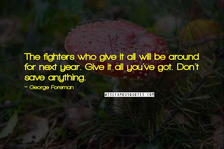 George Foreman quotes: The fighters who give it all will be around for next year. Give it all you've got. Don't save anything.