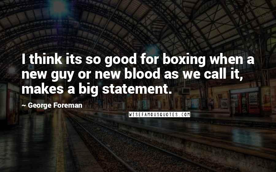 George Foreman quotes: I think its so good for boxing when a new guy or new blood as we call it, makes a big statement.