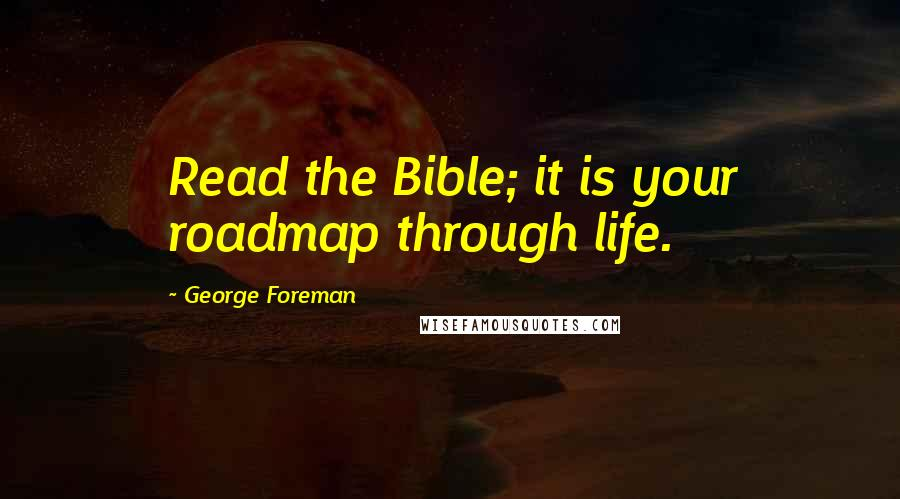 George Foreman quotes: Read the Bible; it is your roadmap through life.