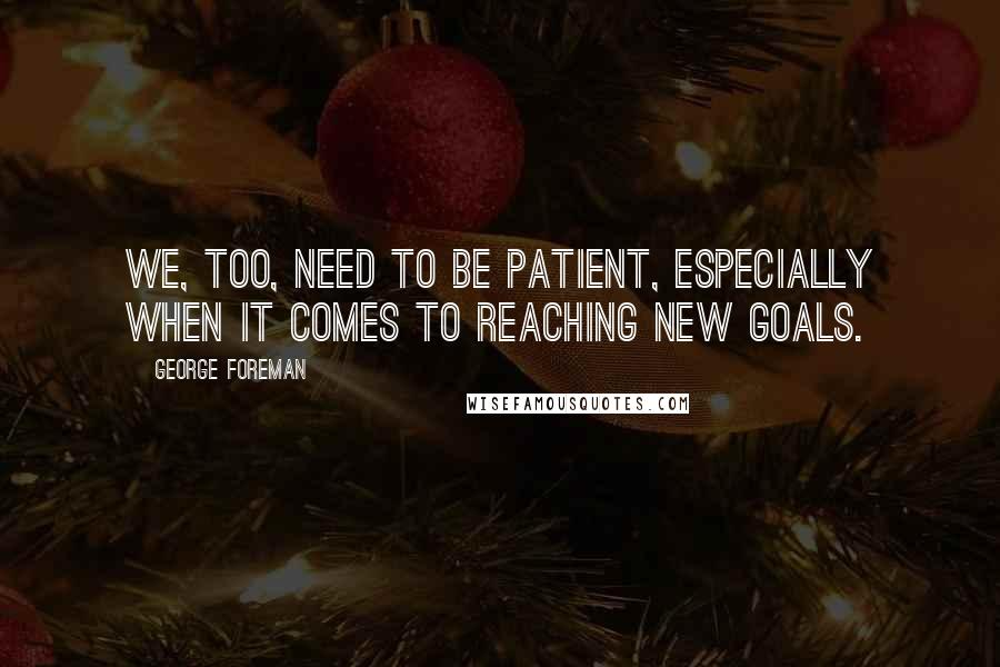 George Foreman quotes: We, too, need to be patient, especially when it comes to reaching new goals.