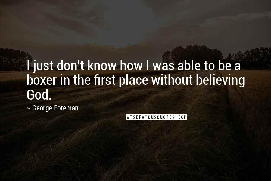 George Foreman quotes: I just don't know how I was able to be a boxer in the first place without believing God.