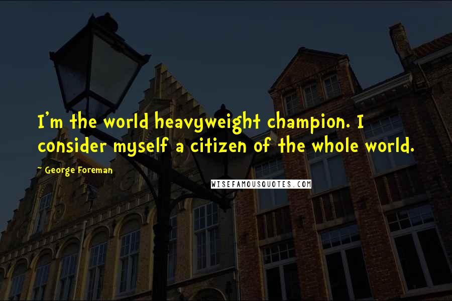George Foreman quotes: I'm the world heavyweight champion. I consider myself a citizen of the whole world.