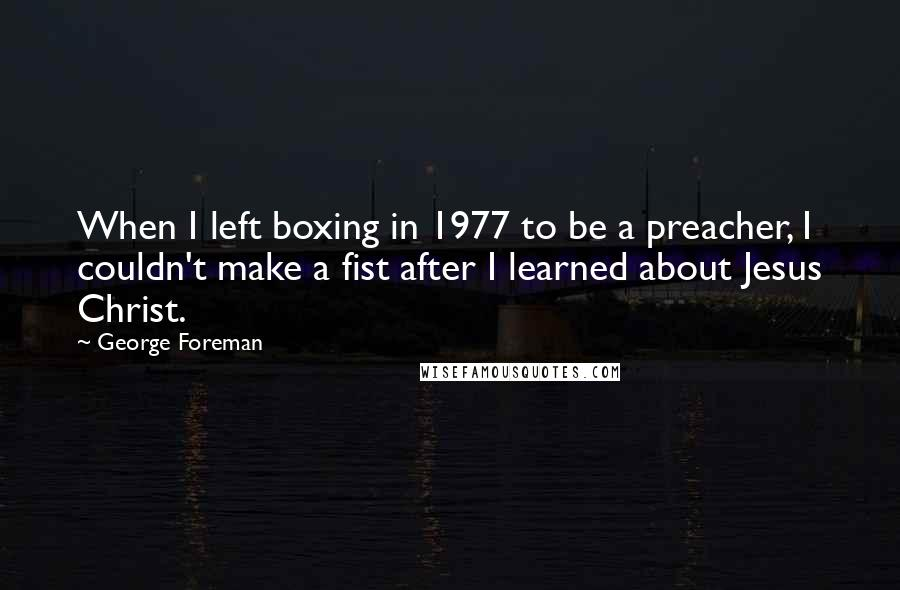 George Foreman quotes: When I left boxing in 1977 to be a preacher, I couldn't make a fist after I learned about Jesus Christ.