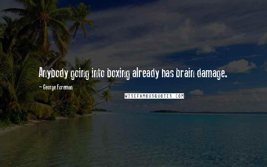 George Foreman quotes: Anybody going into boxing already has brain damage.