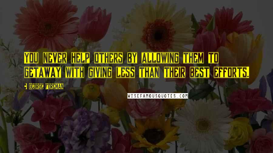 George Foreman quotes: You never help others by allowing them to getaway with giving less than their best efforts.