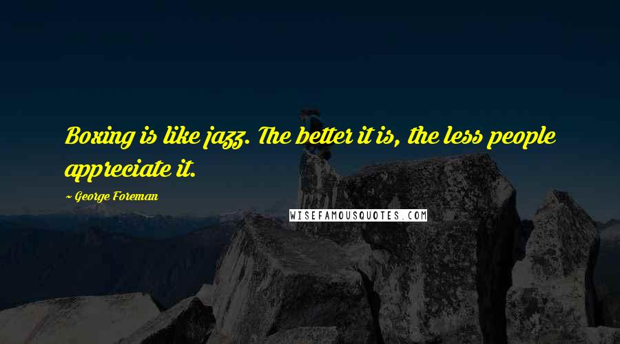 George Foreman quotes: Boxing is like jazz. The better it is, the less people appreciate it.