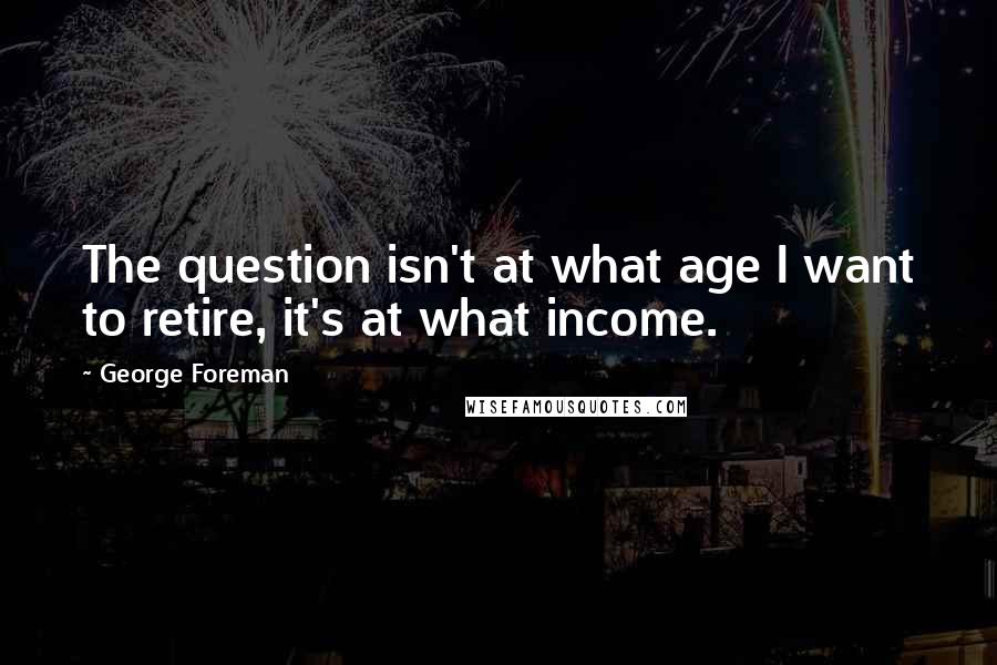 George Foreman quotes: The question isn't at what age I want to retire, it's at what income.
