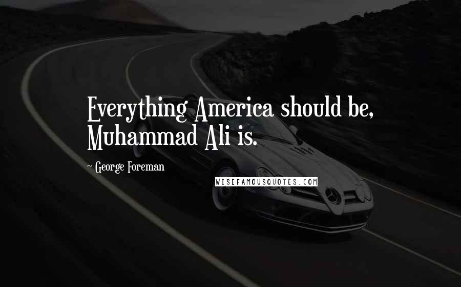 George Foreman quotes: Everything America should be, Muhammad Ali is.