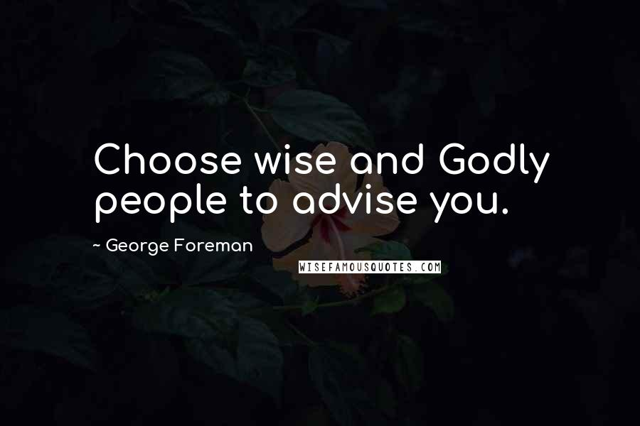 George Foreman quotes: Choose wise and Godly people to advise you.