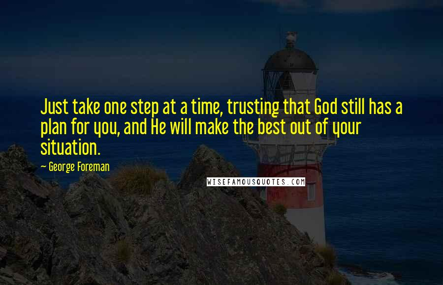 George Foreman quotes: Just take one step at a time, trusting that God still has a plan for you, and He will make the best out of your situation.