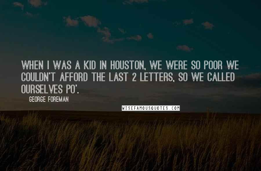 George Foreman quotes: When I was a kid in Houston, we were so poor we couldn't afford the last 2 letters, so we called ourselves po'.