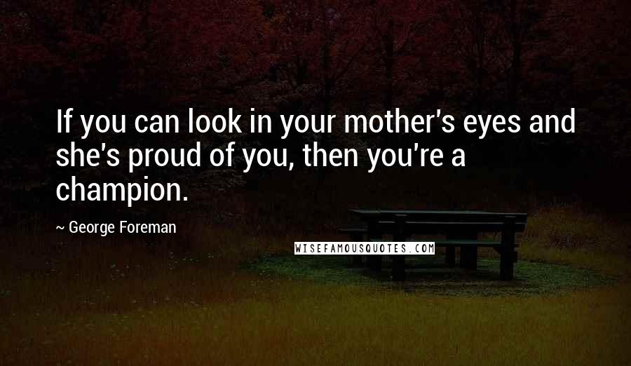 George Foreman quotes: If you can look in your mother's eyes and she's proud of you, then you're a champion.