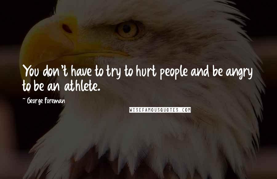 George Foreman quotes: You don't have to try to hurt people and be angry to be an athlete.