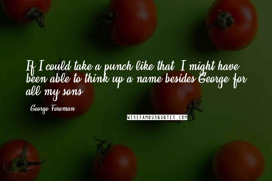 George Foreman quotes: If I could take a punch like that, I might have been able to think up a name besides George for all my sons.