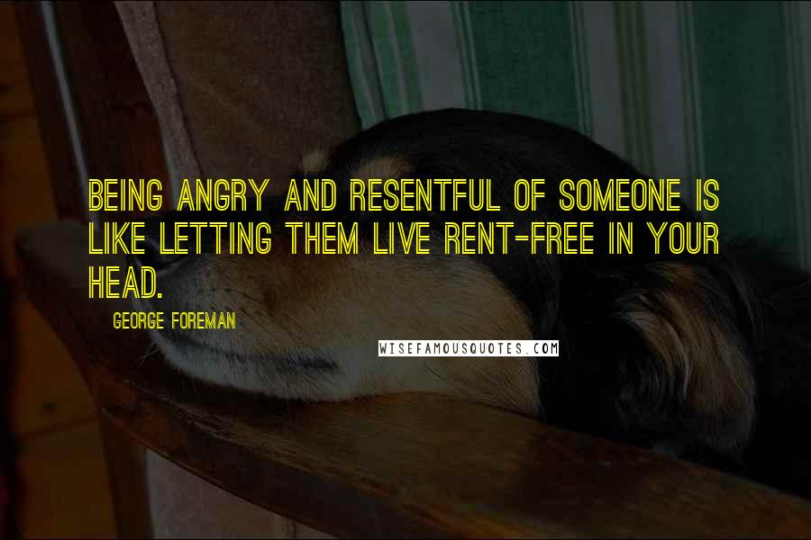 George Foreman quotes: Being angry and resentful of someone is like letting them live rent-free in your head.