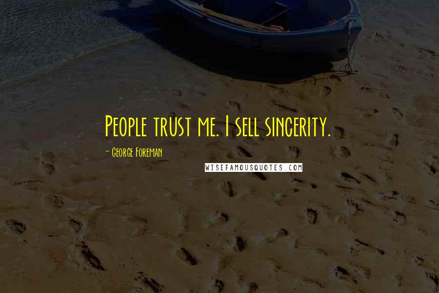 George Foreman quotes: People trust me. I sell sincerity.