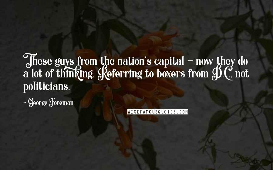 George Foreman quotes: These guys from the nation's capital - now they do a lot of thinking. Referring to boxers from D.C., not politicians.
