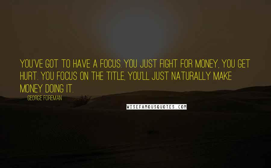 George Foreman quotes: You've got to have a focus. You just fight for money, you get hurt. You focus on the title, you'll just naturally make money doing it.